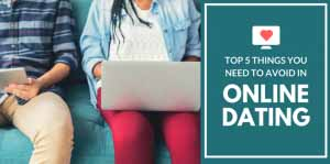 Top 5 Things You Need to Avoid in Online Dating