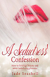 A Seductress' Confession: How to leverage beauty and savor tantalizing pleasure (by Jade Seashell)